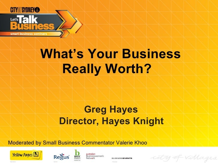 What's Your Business Really Worth?  Greg Hayes  Director, Hayes Knight   Moderated by Small Business Commentator Valerie K...