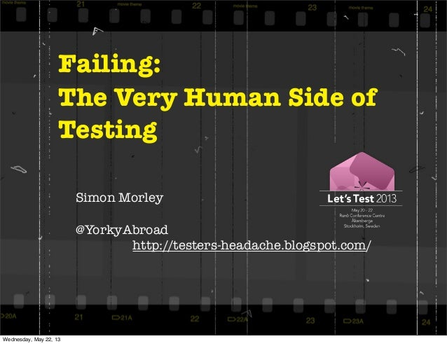 Failing:The Very Human Side ofTestingSimon Morley@YorkyAbroadhttp://testers-headache.blogspot.com/Wednesday, May 22, 13