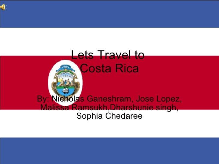 Lets Travel to  Costa Rica By: Nicholas Ganeshram, Jose Lopez, Malissa Ramsukh,Dharshunie singh, Sophia Chedaree