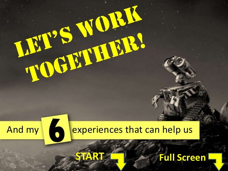 Let's Work Together!<br />6<br />And my              experiences that can help us<br />START<br />Full Screen<br />