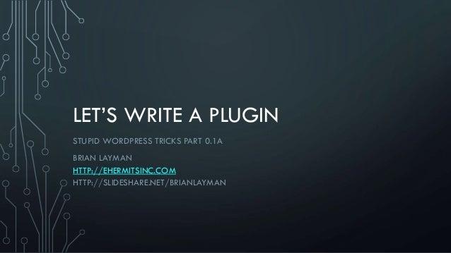 LET'S WRITE A PLUGIN STUPID WORDPRESS TRICKS PART 0.1A BRIAN LAYMAN HTTP://EHERMITSINC.COM HTTP://SLIDESHARE.NET/BRIANLAYM...