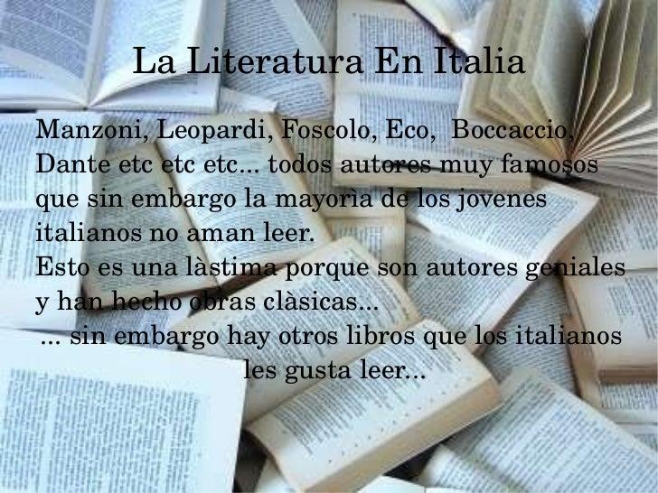 La Literatura En Italia <ul><ul><li>Manzoni, Leopardi, Foscolo, Eco,  Boccaccio, Dante etc etc etc... todos autores muy fa...