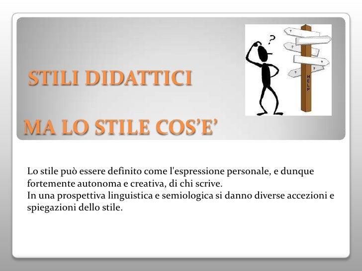 STILI DIDATTICIMA LO STILE COS'E'Lo stile può essere definito come lespressione personale, e dunquefortemente autonoma e c...