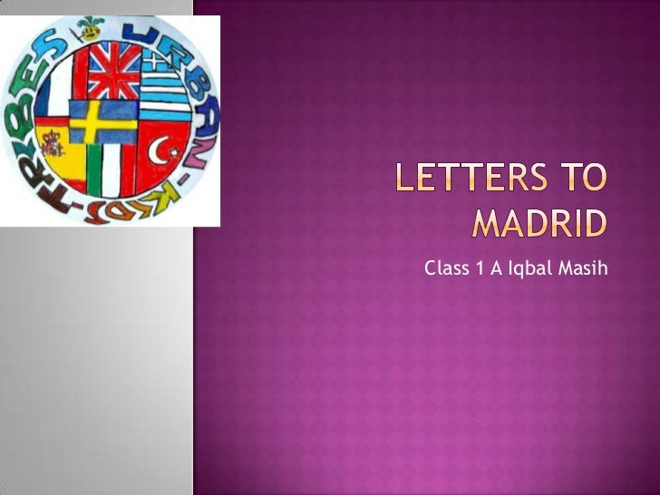 Lettersto Madrid<br />Class 1 A Iqbal Masih<br />