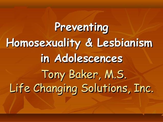 PreventingPreventing Homosexuality & LesbianismHomosexuality & Lesbianism in Adolescencesin Adolescences Tony Baker, M.S.T...