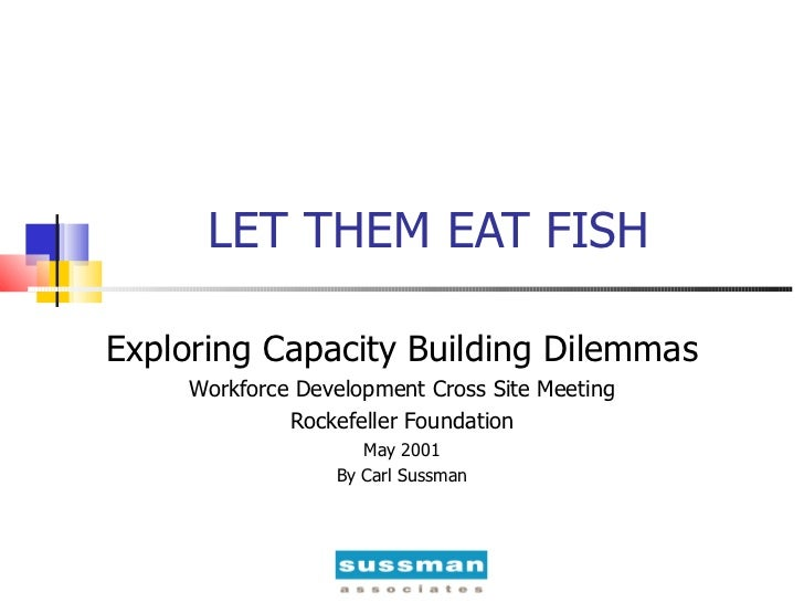 LET THEM EAT FISH Exploring Capacity Building Dilemmas Workforce Development Cross Site Meeting Rockefeller Foundation May...