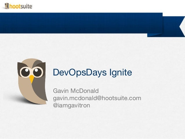 DevOpsDays Ignite Gavin McDonald gavin.mcdonald@hootsuite.com @iamgavitron