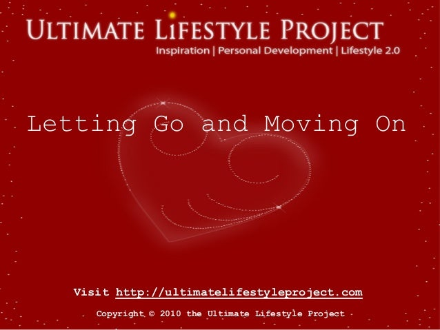 Visit http://ultimatelifestyleproject.com Copyright © 2010 the Ultimate Lifestyle Project Letting Go and Moving On