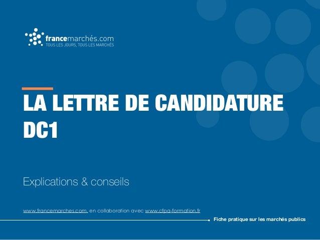 LA LETTRE DE CANDIDATURE DC1 Explications & conseils www.francemarches.com, en collaboration avec www.cfpa-formation.fr Fi...
