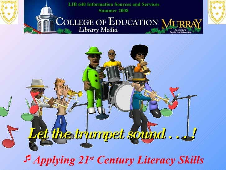 <ul><li>Applying 21 st  Century Literacy Skills </li></ul>Let the trumpet sound . . . !  LIB 640 Information Sources and S...