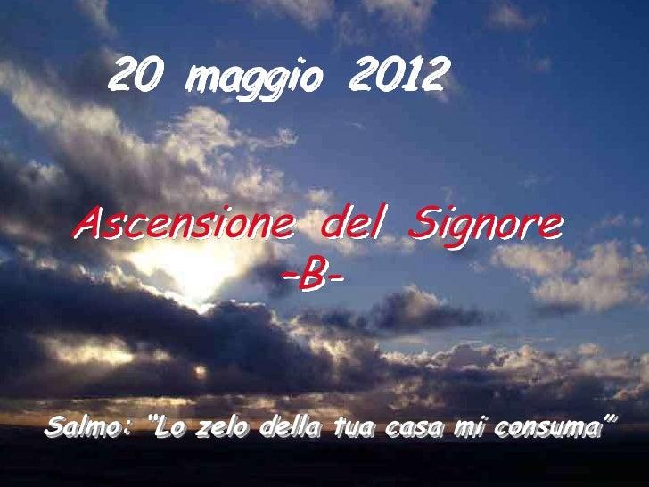 """20 maggio 2012 Ascensione del Signore          –B-Salmo: """"Lo zelo della tua casa mi consuma"""""""