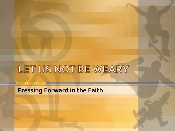 LET US NOT BE WEARY<br />Pressing Forward in the Faith<br />