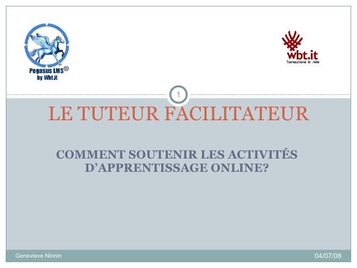 COMMENT SOUTENIR LES ACTIVITÉS D'APPRENTISSAGE ONLINE? LE TUTEUR FACILITATEUR 04/06/09 Genevieve Ninnin