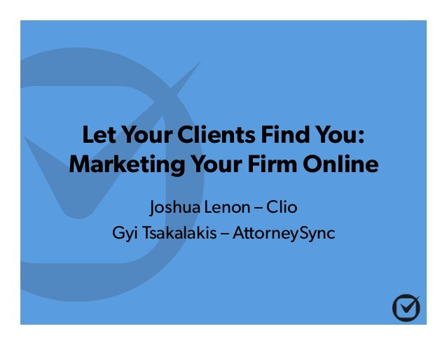 Let Your Clients Find You: Marketing Your Firm Online Joshua Lenon – Clio Gyi Tsakalakis – AttorneySync
