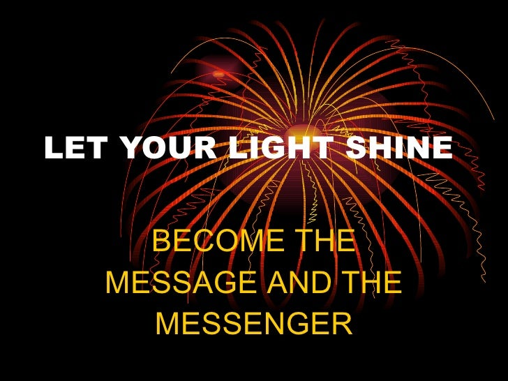 LET YOUR LIGHT SHINE BECOME THE MESSAGE AND THE MESSENGER
