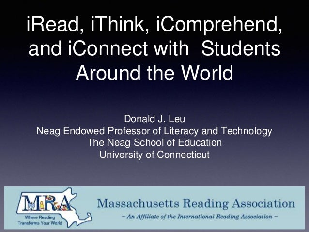 iRead, iThink, iComprehend, and iConnect with Students Around the World Donald J. Leu Neag Endowed Professor of Literacy a...