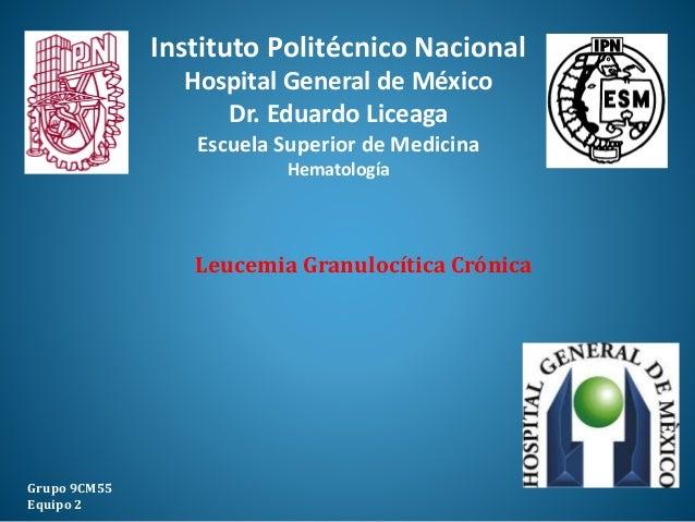 Leucemia Granulocítica Crónica Grupo 9CM55 Equipo 2 Instituto Politécnico Nacional Hospital General de México Dr. Eduardo ...