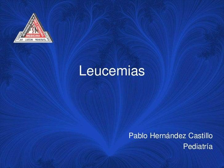 Leucemias      Pablo Hernández Castillo                    Pediatría