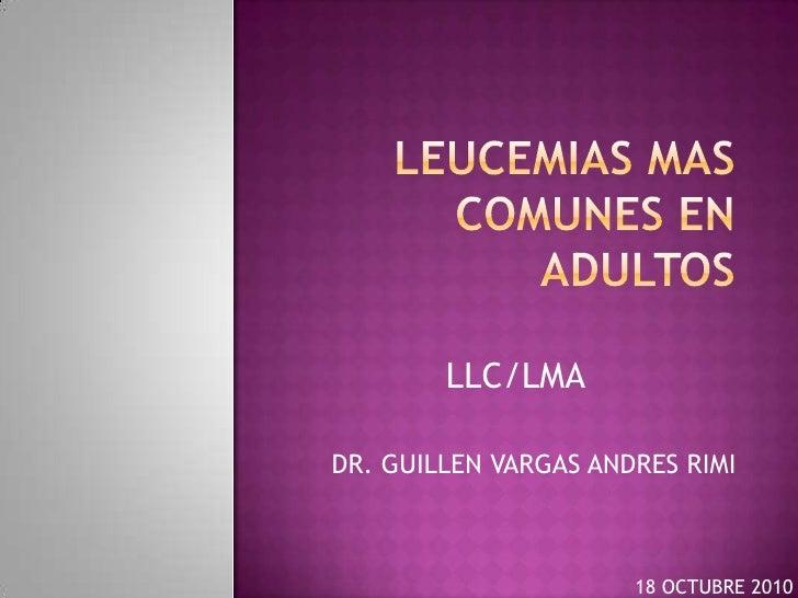 LEUCEMIAS mas comunes en adultos<br />LLC/LMA<br />DR. GUILLEN VARGAS ANDRES RIMI<br />18 OCTUBRE 2010<br />