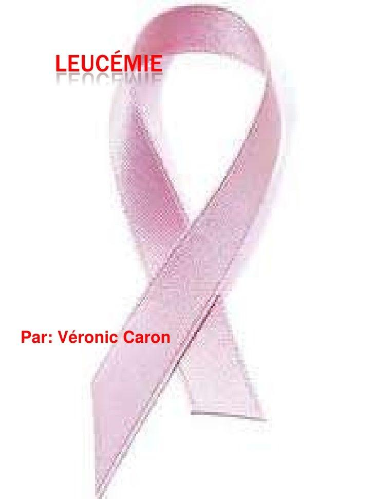 Leucémie<br />Par: Véronic Caron<br />