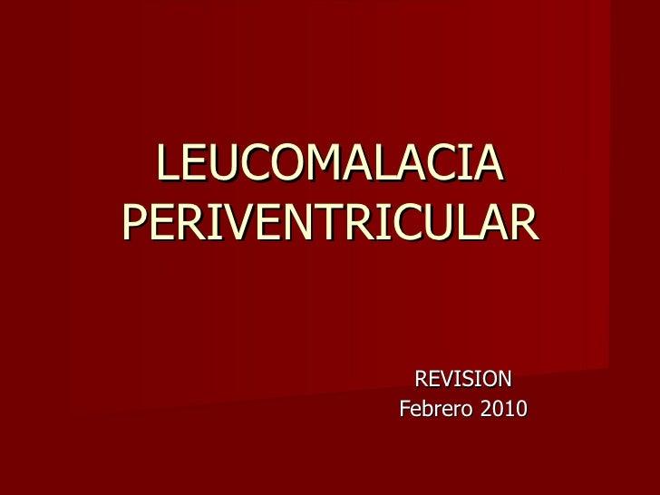 LEUCOMALACIA PERIVENTRICULAR REVISION Febrero 2010