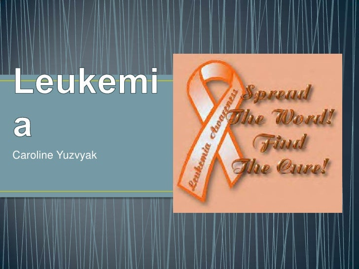 Leukemia<br />Caroline Yuzvyak<br />