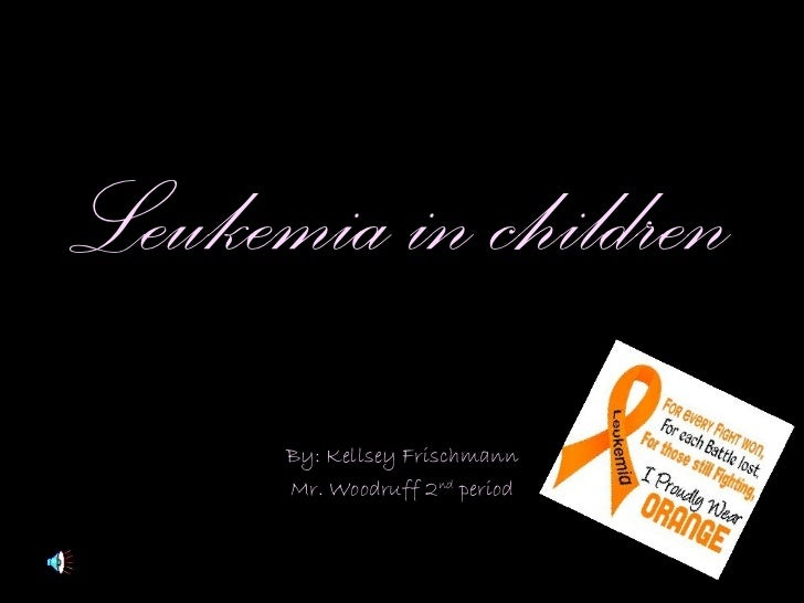 Leukemia in children By: Kellsey Frischmann Mr. Woodruff 2 nd  period