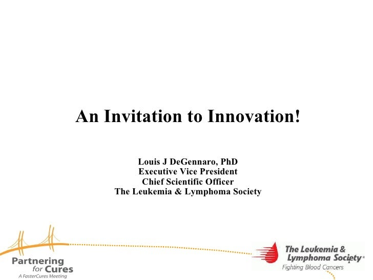 An Invitation to Innovation! Louis J DeGennaro, PhD Executive Vice President Chief Scientific Officer The Leukemia & Lymph...