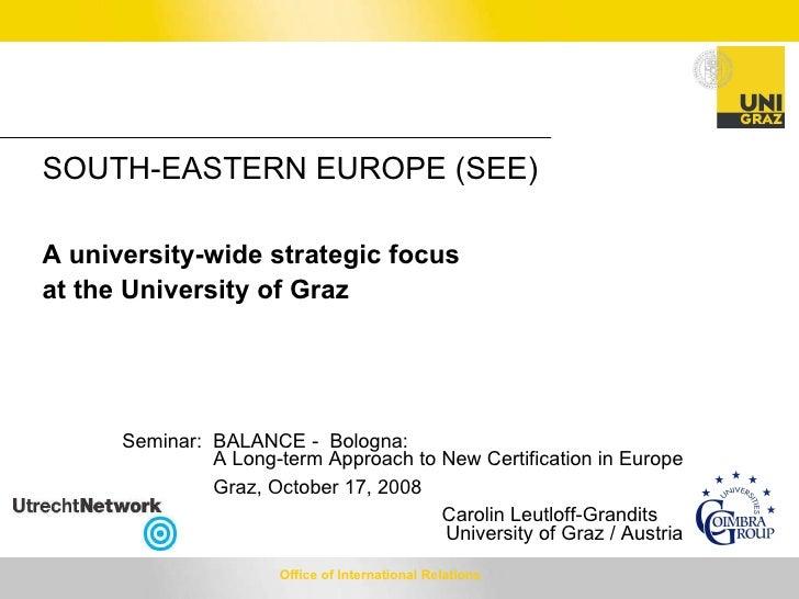 <ul><li>SOUTH-EASTERN EUROPE (SEE) </li></ul><ul><li>A university-wide strategic focus at the University of Graz </li></ul...