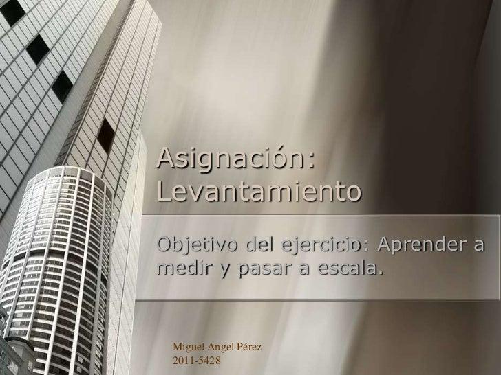 Asignación:LevantamientoObjetivo del ejercicio: Aprender amedir y pasar a escala. Miguel Angel Pérez 2011-5428