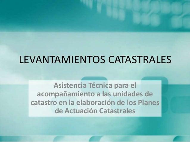 LEVANTAMIENTOS CATASTRALES Asistencia Técnica para el acompañamiento a las unidades de catastro en la elaboración de los P...