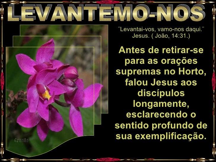 LEVANTEMO-NOS ¨Levantai-vos, vamo-nos daqui.¨ Jesus. ( João, 14:31.) Antes de retirar-se para as orações supremas no Horto...