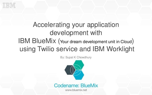 Accelerating your application development with IBM BlueMix (Your dream development unit in Cloud) using Twilio service and...