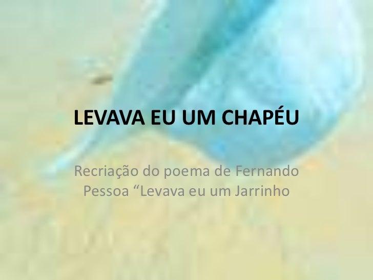 """Levava Eu um Chapéu<br />Recriação do poema de Fernando Pessoa """"Levava eu um Jarrinho<br />"""