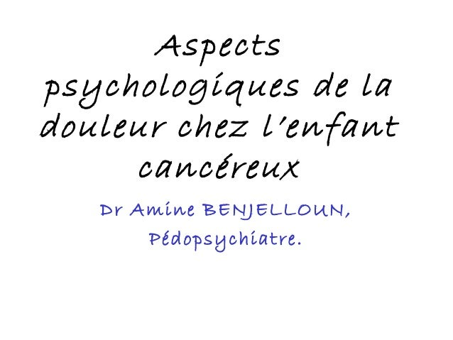 Aspectspsychologiques de ladouleur chez l'enfant     cancéreux   Dr Amine BENJELLOUN,       Pédopsychiatre.