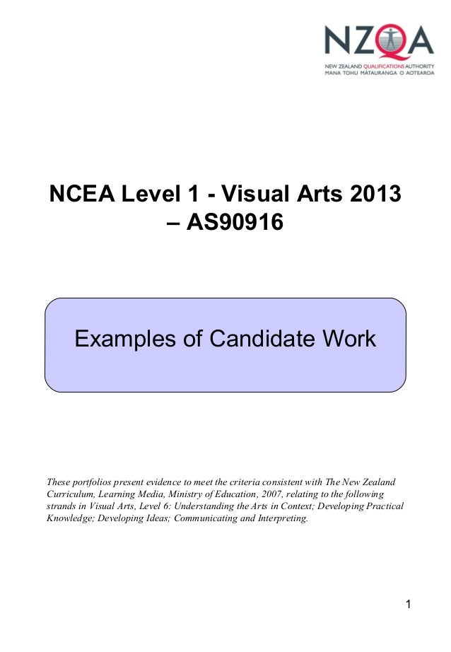 1 NCEA Level 1 - Visual Arts 2013 – AS90916 Examples of Candidate Work These portfolios present evidence to meet the crite...
