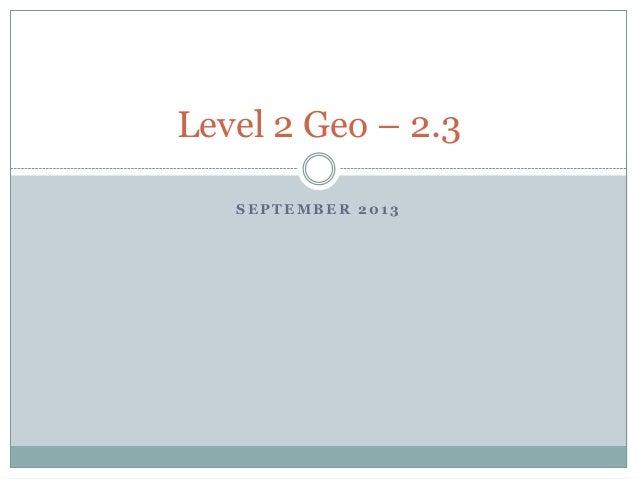 S E P T E M B E R 2 0 1 3 Level 2 Geo – 2.3