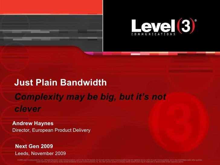 Just Plain Bandwidth Complexity may be big, but it's not clever Next Gen 2009 Leeds, November 2009 Andrew Haynes Director,...