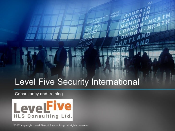 Level Five Security International  Consultancy and training     2007, copyright Level Five HLS consulting, all rights rese...