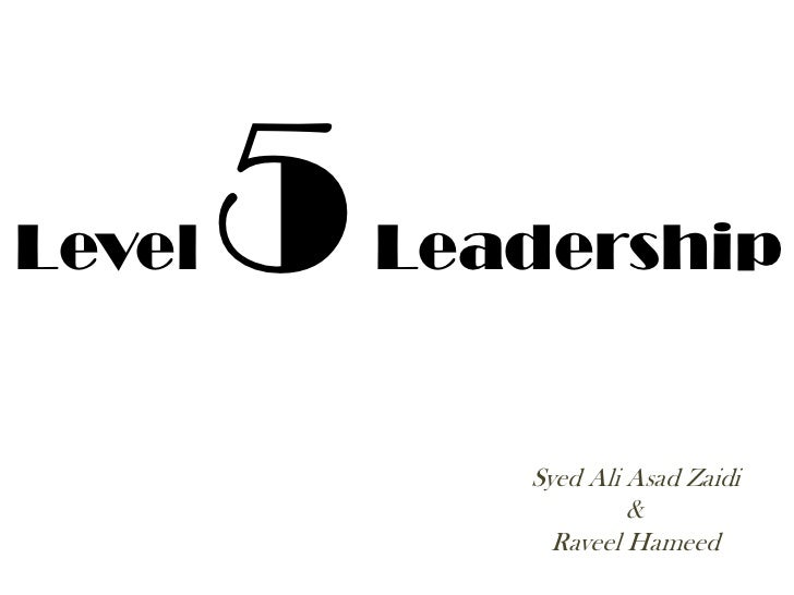 Level   5   Leadership               Syed Ali Asad Zaidi                        &                 Raveel Hameed