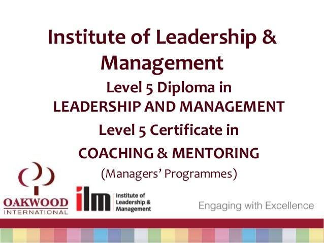 Institute of Leadership &ManagementLevel 5 Diploma inLEADERSHIP AND MANAGEMENTLevel 5 Certificate inCOACHING & MENTORING(M...