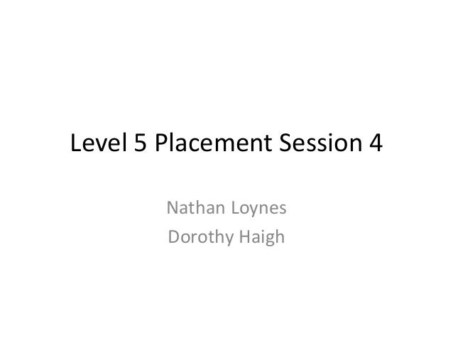 Level 5 Placement Session 4        Nathan Loynes        Dorothy Haigh