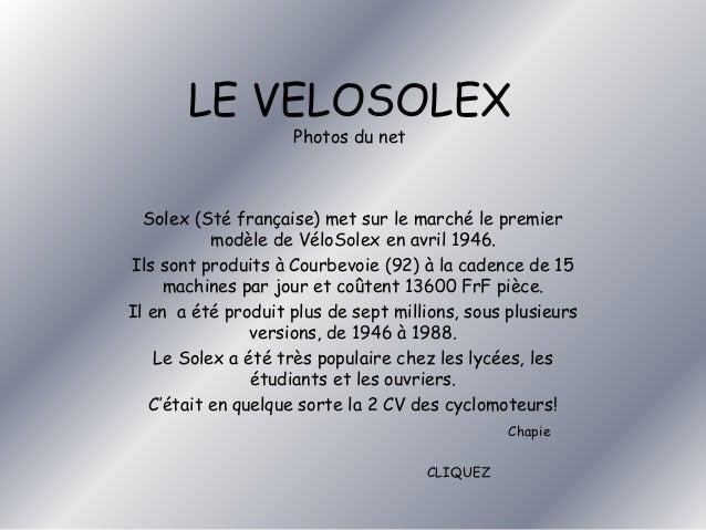 LE VELOSOLEX  Photos du net  Solex (Sté française) met sur le marché le premier  modèle de VéloSolex en avril 1946.  Ils s...