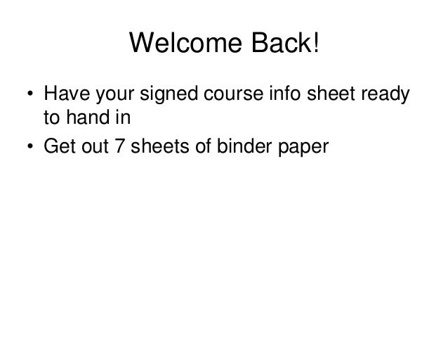Welcome Back! • Have your signed course info sheet ready to hand in • Get out 7 sheets of binder paper