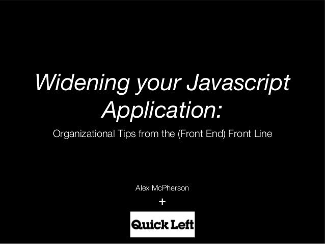 Widening your Javascript     Application:Organizational Tips from the (Front End) Front Line                   Alex McPher...