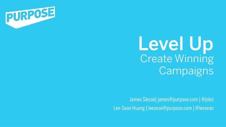 Level Up            Create Winning               Campaigns       James Slezak| james@purpose.com | @jslezLee-Sean Huang | ...