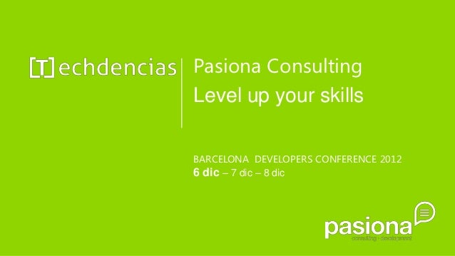 Pasiona ConsultingLevel up your skillsBARCELONA DEVELOPERS CONFERENCE 20126 dic – 7 dic – 8 dic