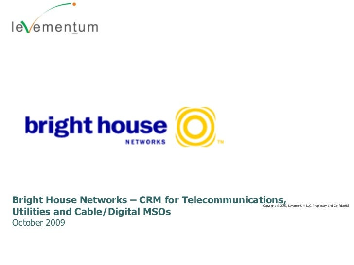 Copyright © 2007, Levementum LLC. Proprietary and Confidential Bright House Networks – CRM for Telecommunications, Utiliti...