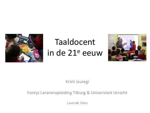 Taaldocent in de 21e eeuw Kristi Jauregi Fontys Lerarenopleiding Tilburg & Universiteit Utrecht Levende Talen proto-knowle...