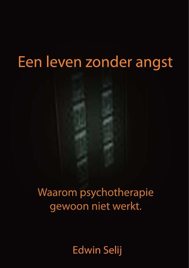 Een leven zonder Angst - Waarom psychotherapie gewoon niet werkt... Auteur: Edwin Selij     Dit is versie 1.0. Klik hieron...